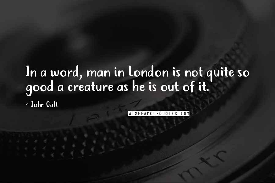 John Galt quotes: In a word, man in London is not quite so good a creature as he is out of it.