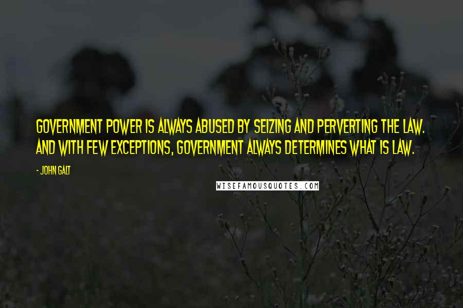 John Galt quotes: Government power is always abused by seizing and perverting the law. And with few exceptions, government always determines what is law.