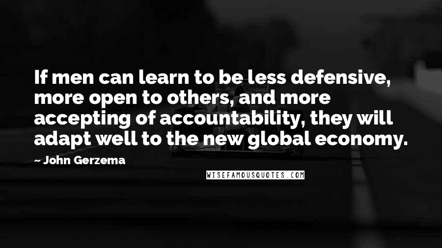 John Gerzema quotes: If men can learn to be less defensive, more open to others, and more accepting of accountability, they will adapt well to the new global economy.