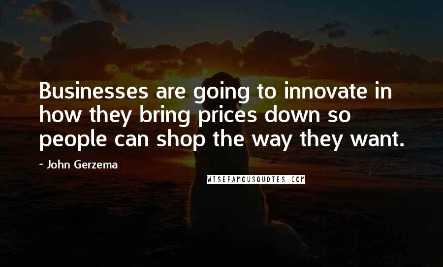 John Gerzema quotes: Businesses are going to innovate in how they bring prices down so people can shop the way they want.