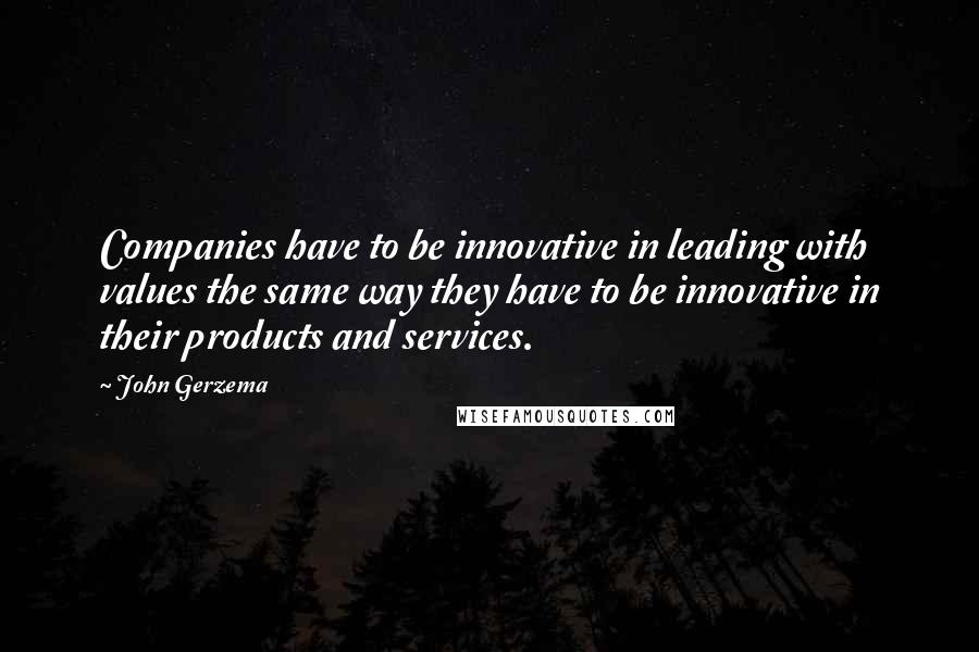 John Gerzema quotes: Companies have to be innovative in leading with values the same way they have to be innovative in their products and services.
