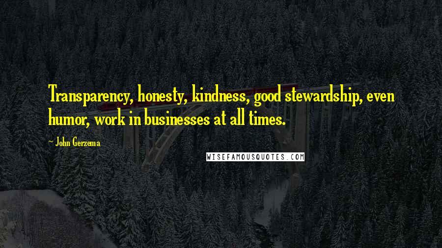 John Gerzema quotes: Transparency, honesty, kindness, good stewardship, even humor, work in businesses at all times.