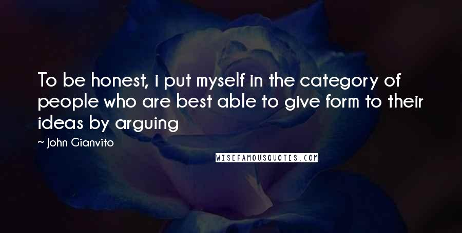 John Gianvito quotes: To be honest, i put myself in the category of people who are best able to give form to their ideas by arguing