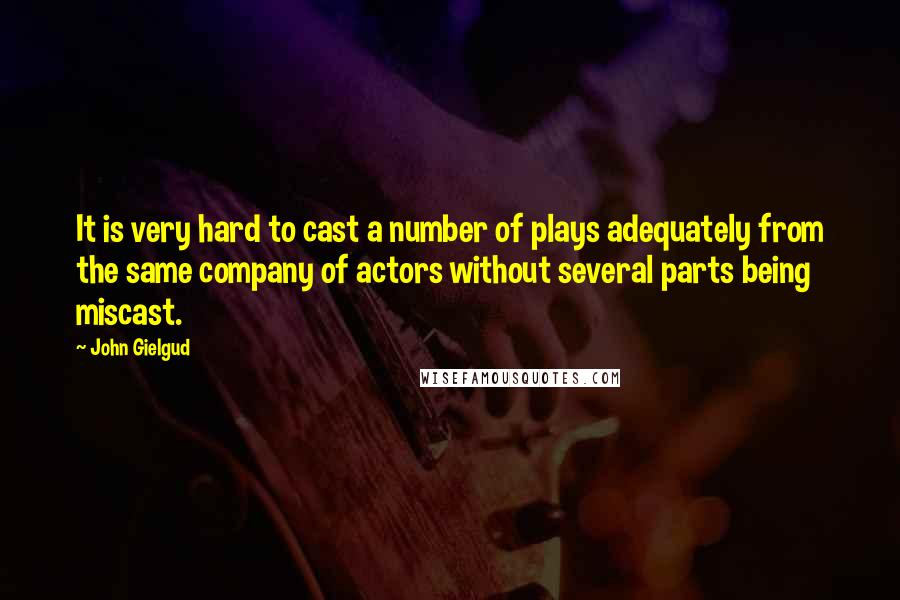 John Gielgud quotes: It is very hard to cast a number of plays adequately from the same company of actors without several parts being miscast.