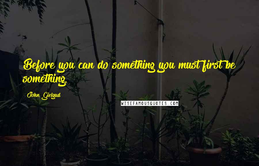 John Gielgud quotes: Before you can do something you must first be something.