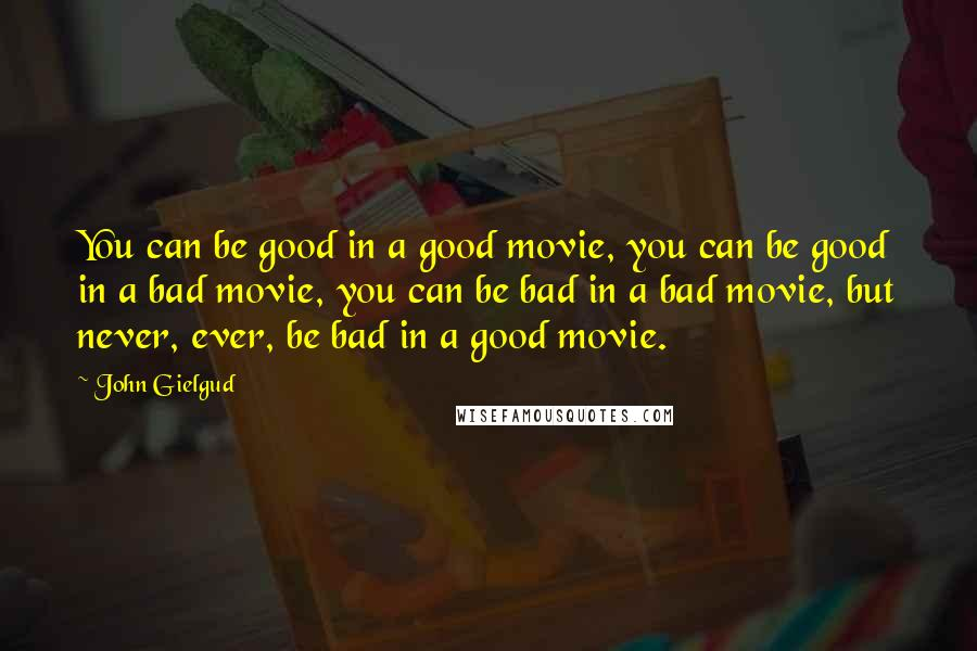 John Gielgud quotes: You can be good in a good movie, you can be good in a bad movie, you can be bad in a bad movie, but never, ever, be bad in