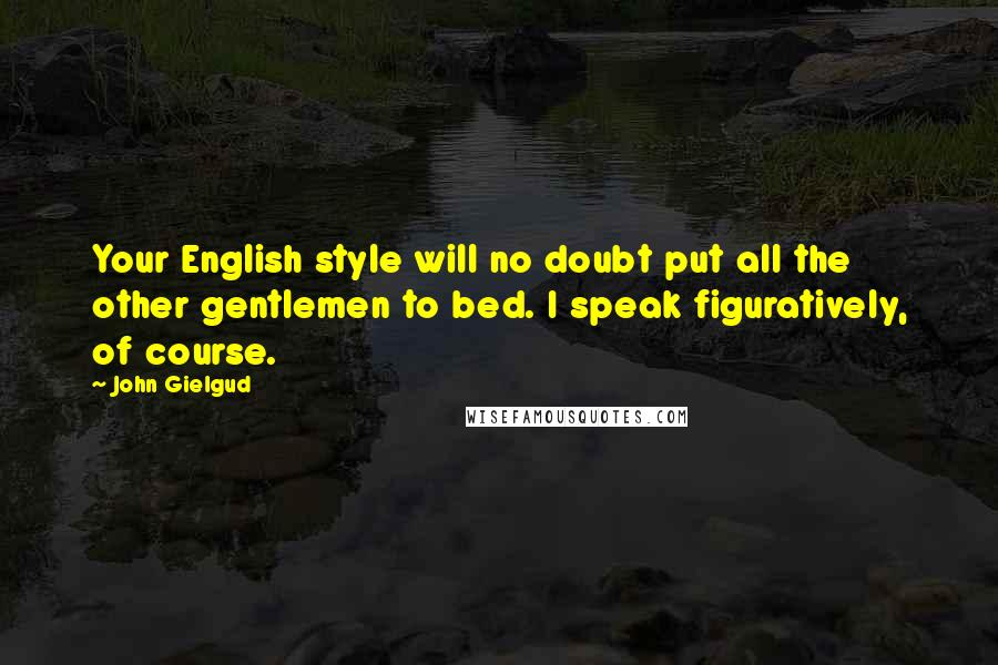 John Gielgud quotes: Your English style will no doubt put all the other gentlemen to bed. I speak figuratively, of course.