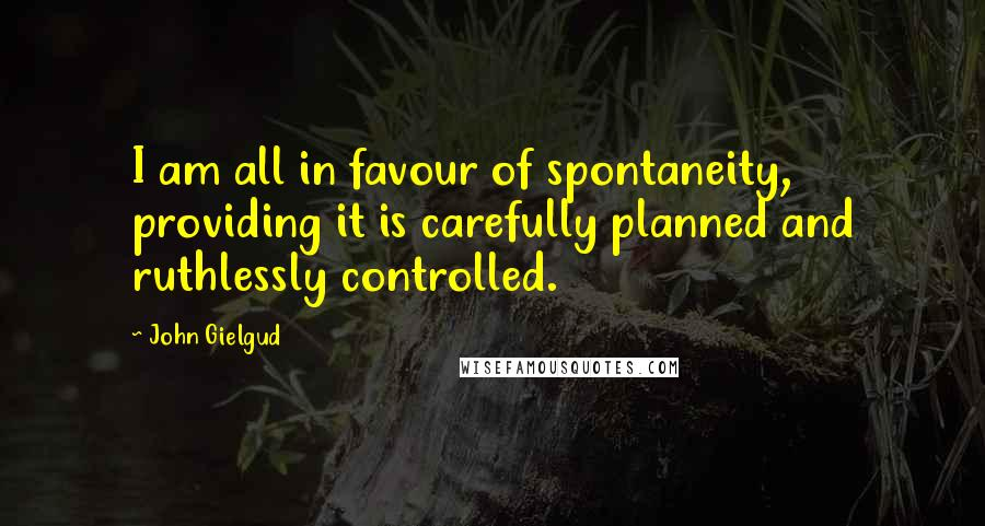 John Gielgud quotes: I am all in favour of spontaneity, providing it is carefully planned and ruthlessly controlled.