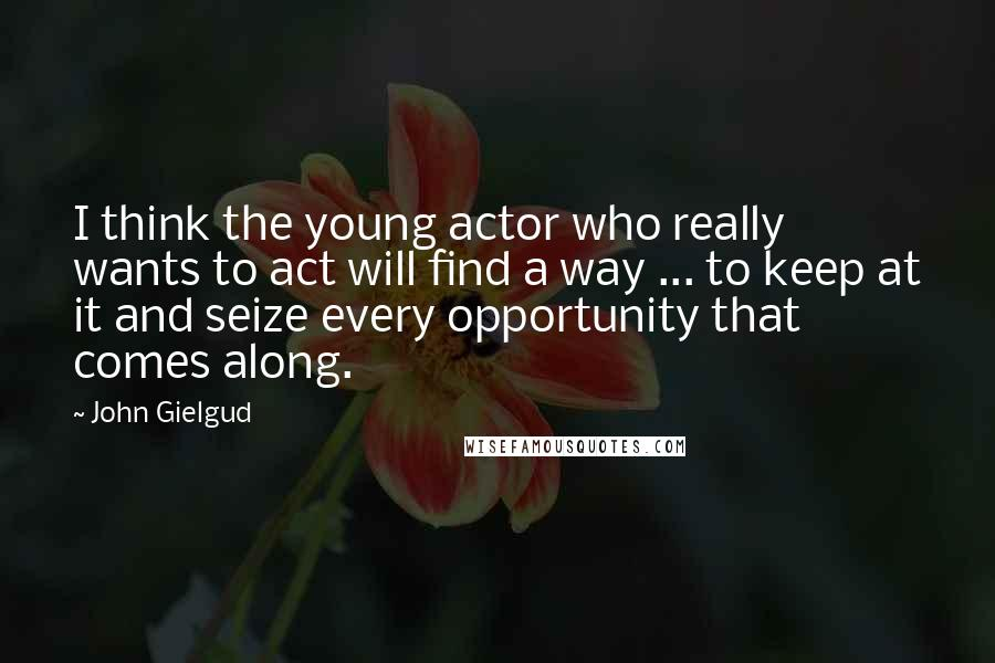 John Gielgud quotes: I think the young actor who really wants to act will find a way ... to keep at it and seize every opportunity that comes along.