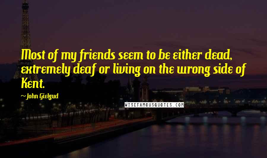 John Gielgud quotes: Most of my friends seem to be either dead, extremely deaf or living on the wrong side of Kent.