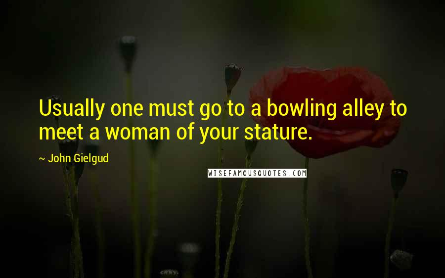 John Gielgud quotes: Usually one must go to a bowling alley to meet a woman of your stature.