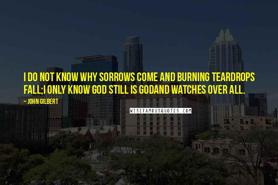 John Gilbert quotes: I do not know why sorrows come and burning teardrops fall;I only know God still is GodAnd watches over all.