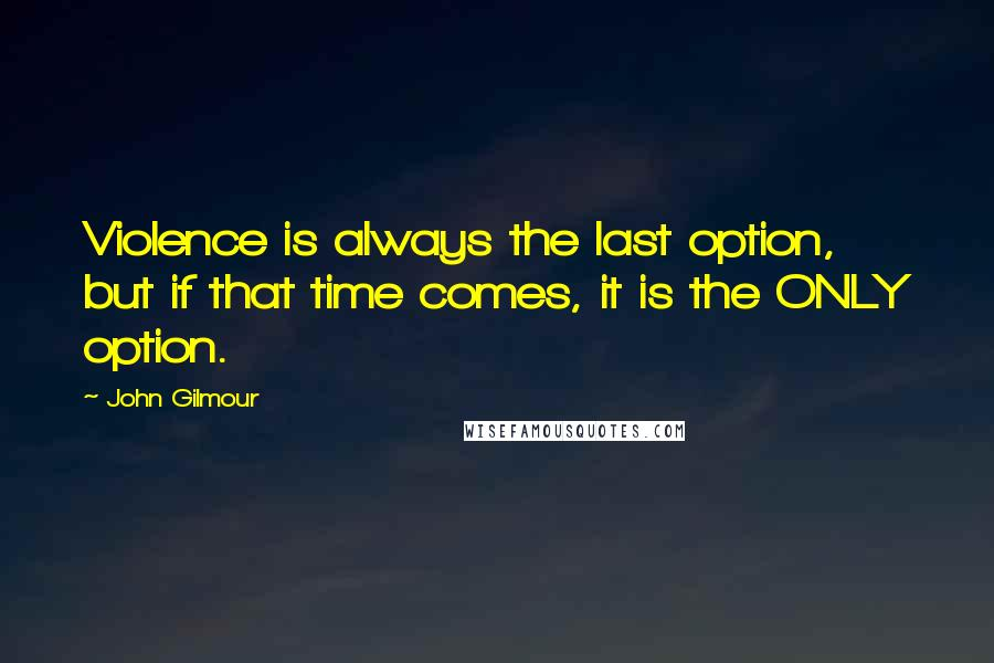 John Gilmour quotes: Violence is always the last option, but if that time comes, it is the ONLY option.