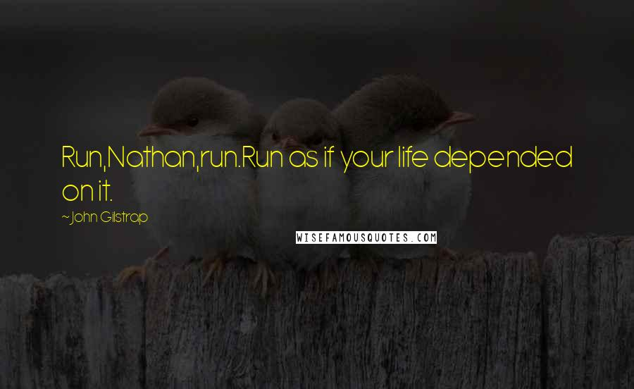 John Gilstrap quotes: Run,Nathan,run.Run as if your life depended on it.
