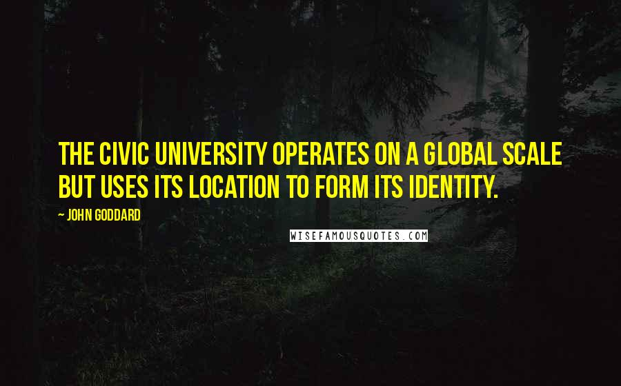 John Goddard quotes: The Civic University operates on a global scale but uses its location to form its identity.