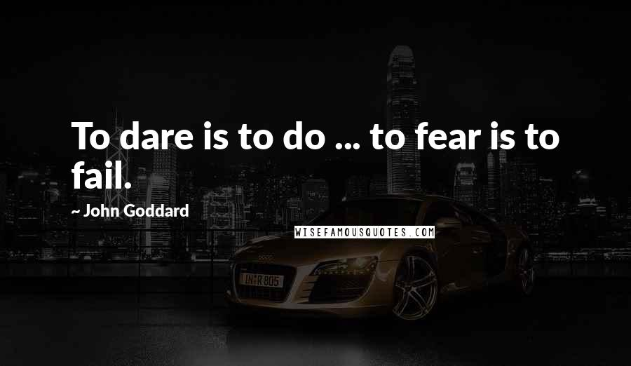 John Goddard quotes: To dare is to do ... to fear is to fail.