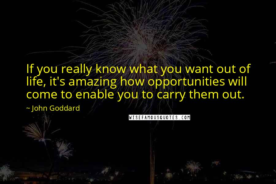 John Goddard quotes: If you really know what you want out of life, it's amazing how opportunities will come to enable you to carry them out.