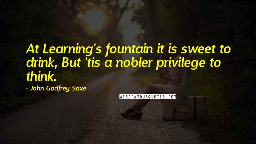 John Godfrey Saxe quotes: At Learning's fountain it is sweet to drink, But 'tis a nobler privilege to think.