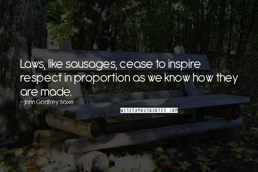 John Godfrey Saxe quotes: Laws, like sausages, cease to inspire respect in proportion as we know how they are made.