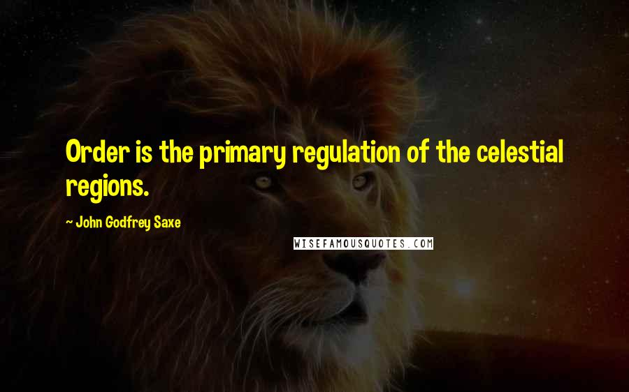 John Godfrey Saxe quotes: Order is the primary regulation of the celestial regions.