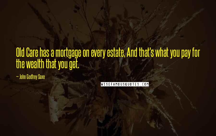 John Godfrey Saxe quotes: Old Care has a mortgage on every estate, And that's what you pay for the wealth that you get.