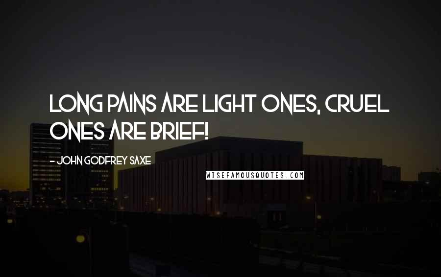 John Godfrey Saxe quotes: Long pains are light ones, Cruel ones are brief!