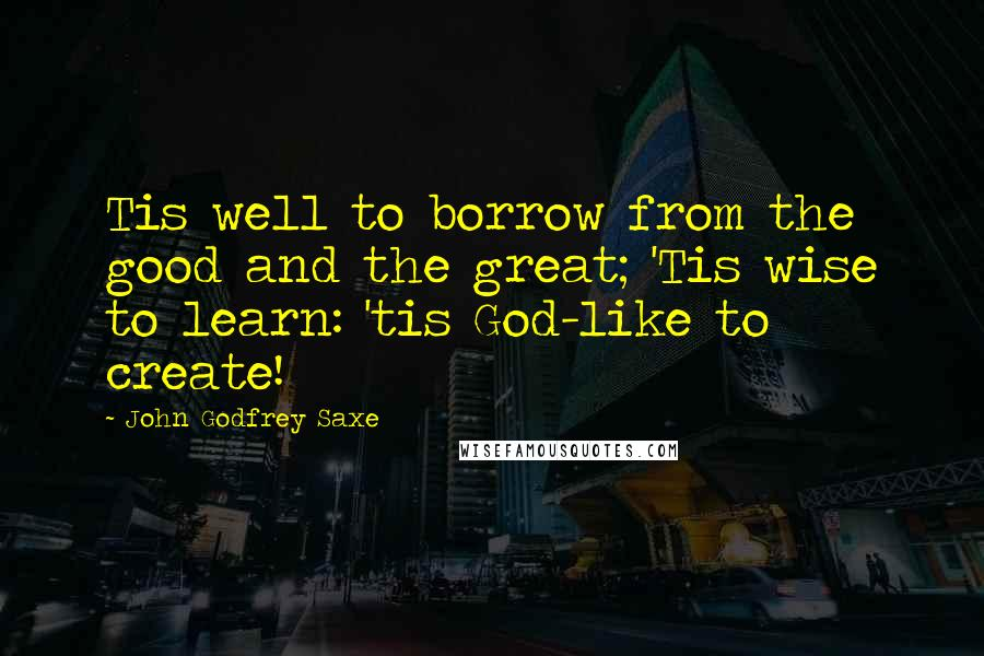 John Godfrey Saxe quotes: Tis well to borrow from the good and the great; 'Tis wise to learn: 'tis God-like to create!