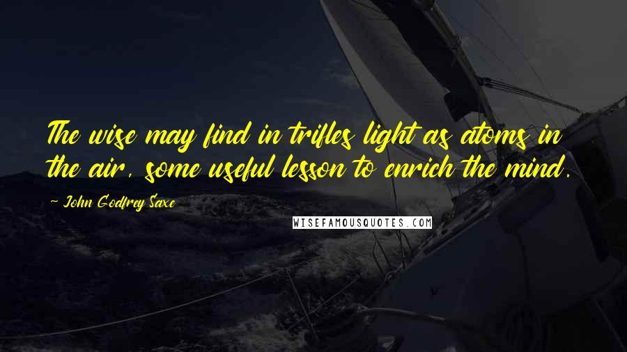 John Godfrey Saxe quotes: The wise may find in trifles light as atoms in the air, some useful lesson to enrich the mind.
