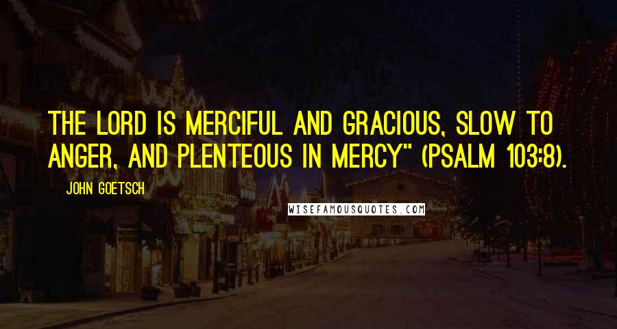 "John Goetsch quotes: The Lord is merciful and gracious, slow to anger, and plenteous in mercy"" (Psalm 103:8)."