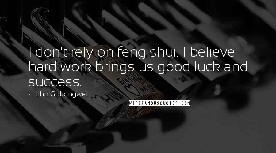 John Gokongwei quotes: I don't rely on feng shui. I believe hard work brings us good luck and success.