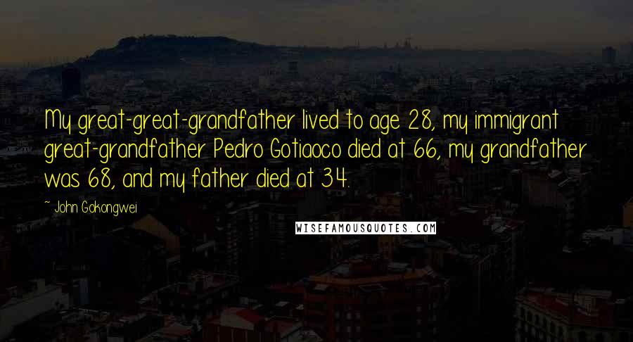 John Gokongwei quotes: My great-great-grandfather lived to age 28, my immigrant great-grandfather Pedro Gotiaoco died at 66, my grandfather was 68, and my father died at 34.