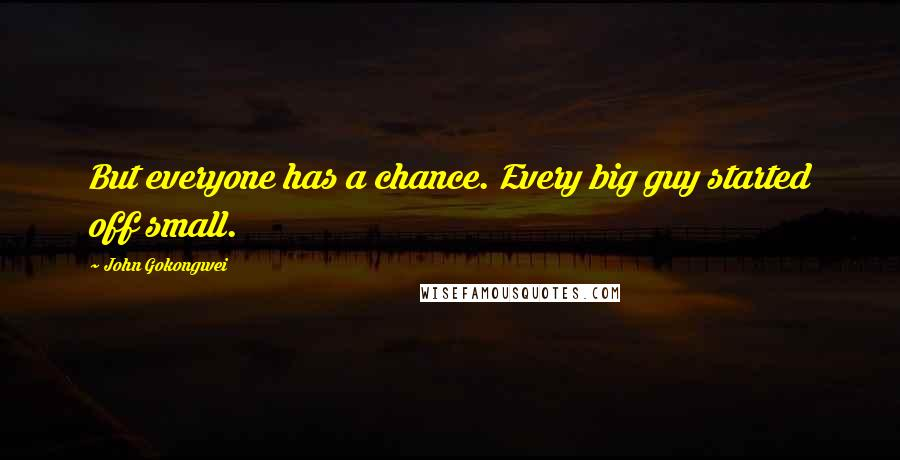 John Gokongwei quotes: But everyone has a chance. Every big guy started off small.