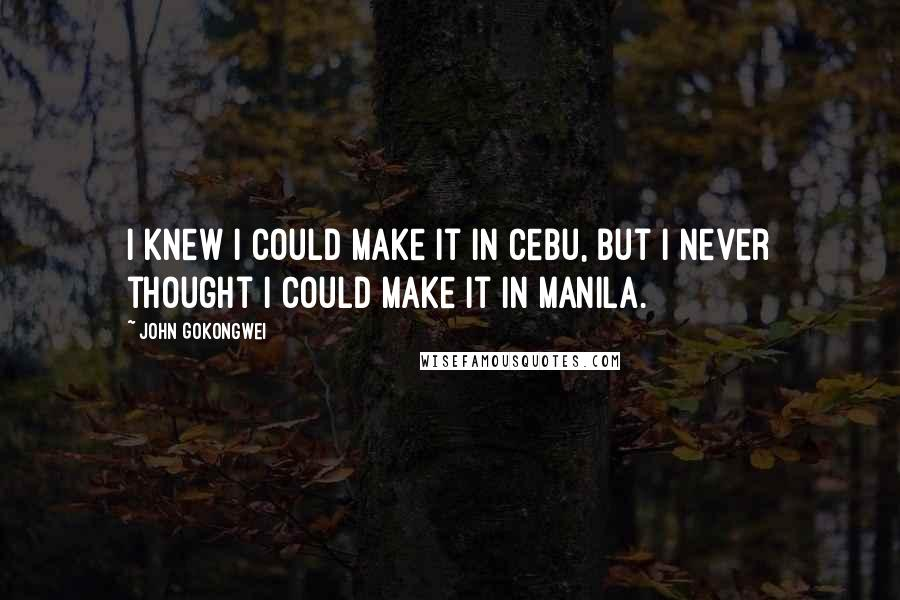 John Gokongwei quotes: I knew I could make it in Cebu, but I never thought I could make it in Manila.