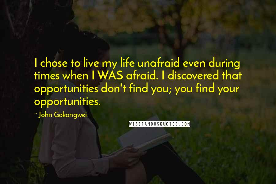 John Gokongwei quotes: I chose to live my life unafraid even during times when I WAS afraid. I discovered that opportunities don't find you; you find your opportunities.