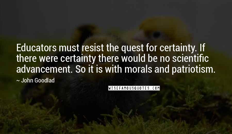 John Goodlad quotes: Educators must resist the quest for certainty. If there were certainty there would be no scientific advancement. So it is with morals and patriotism.