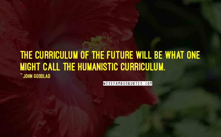 John Goodlad quotes: The curriculum of the future will be what one might call the humanistic curriculum.