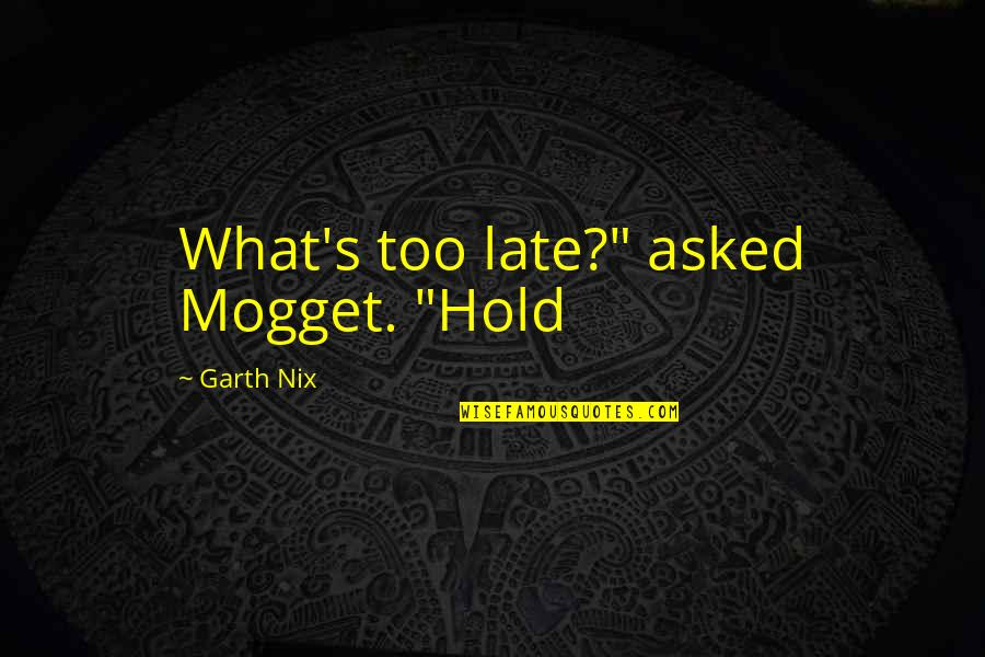 """John Gotti Quotes By Garth Nix: What's too late?"""" asked Mogget. """"Hold"""