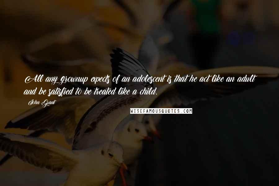 John Grant quotes: All any grownup expects of an adolescent is that he act like an adult and be satisfied to be treated like a child.