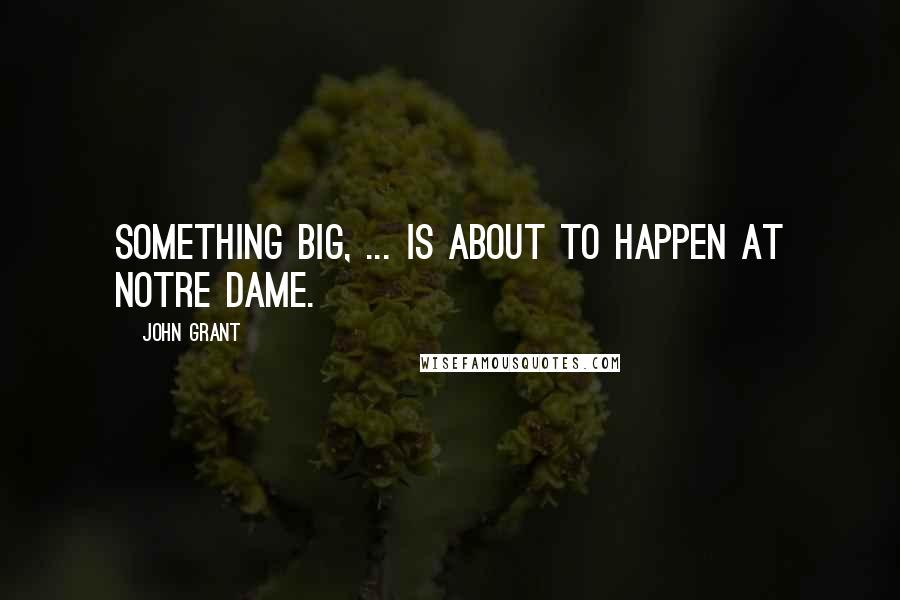 John Grant quotes: Something big, ... is about to happen at Notre Dame.