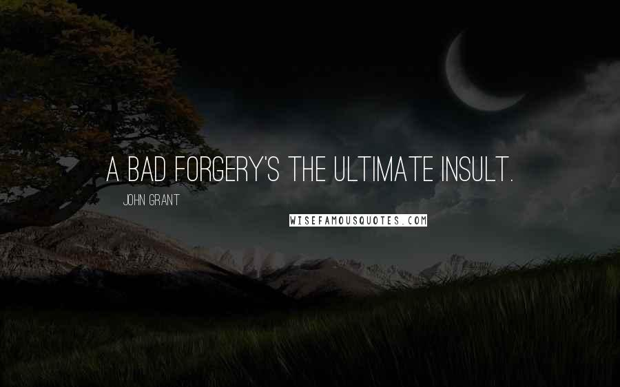 John Grant quotes: A bad forgery's the ultimate insult.