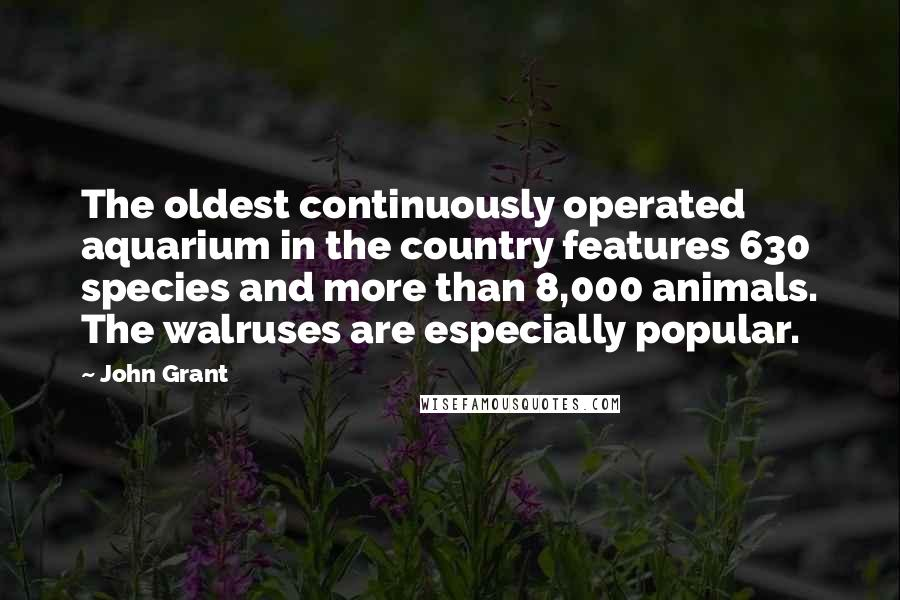John Grant quotes: The oldest continuously operated aquarium in the country features 630 species and more than 8,000 animals. The walruses are especially popular.