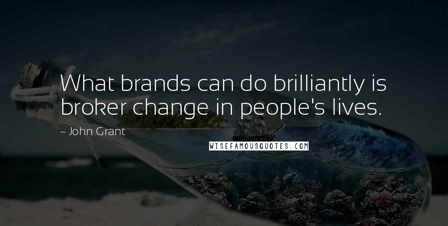 John Grant quotes: What brands can do brilliantly is broker change in people's lives.