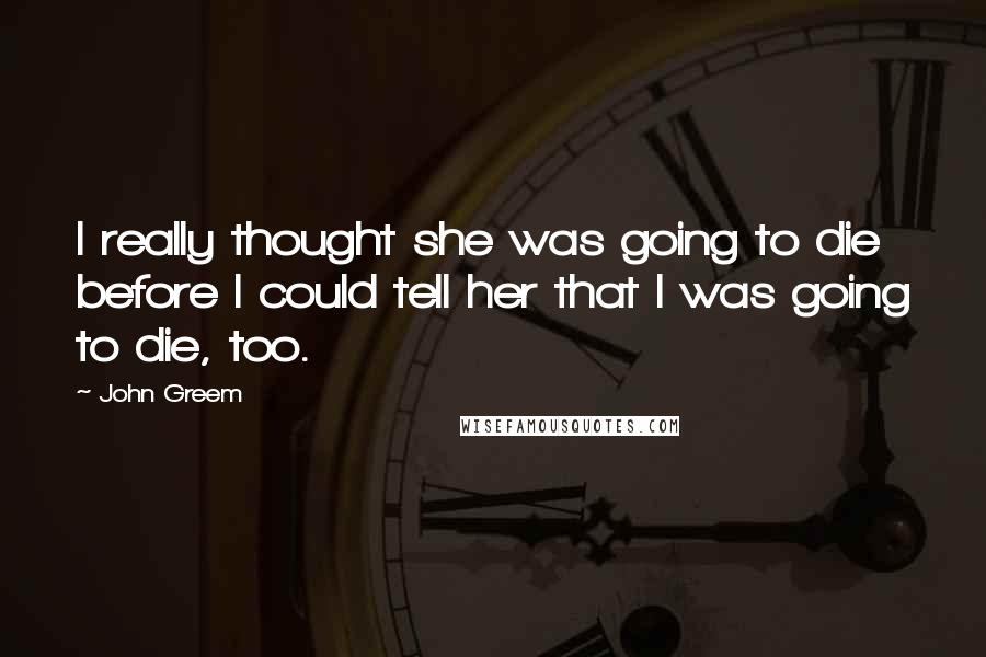 John Greem quotes: I really thought she was going to die before I could tell her that I was going to die, too.