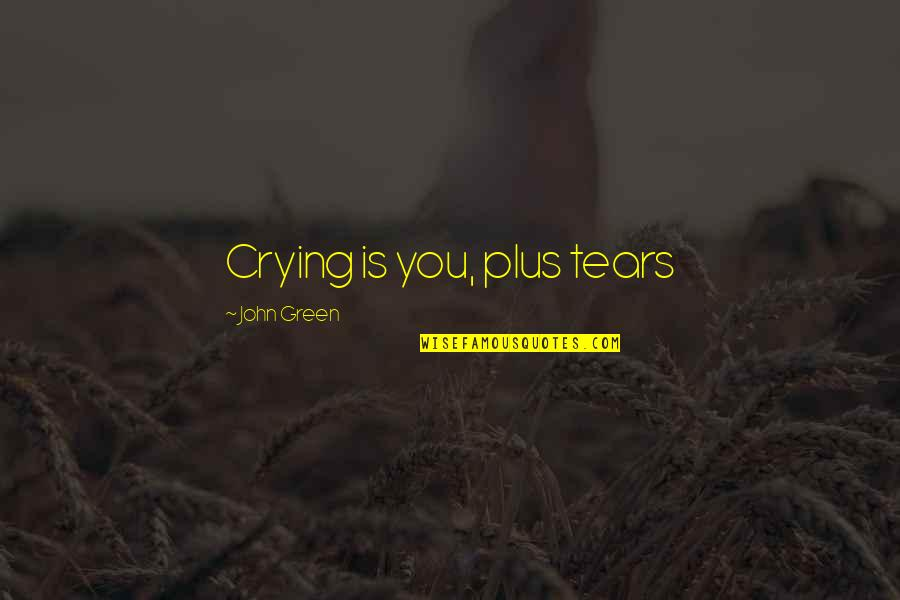 John Green Katherines Quotes By John Green: Crying is you, plus tears