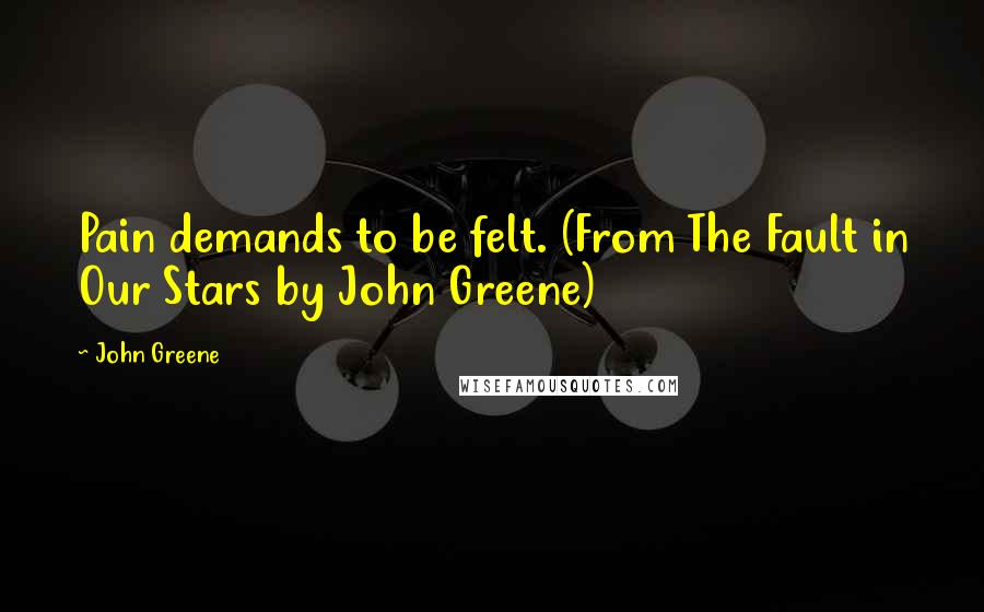 John Greene quotes: Pain demands to be felt. (From The Fault in Our Stars by John Greene)