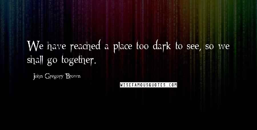 John Gregory Brown quotes: We have reached a place too dark to see, so we shall go together.