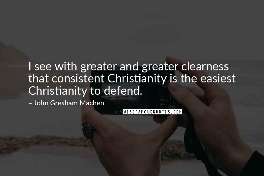 John Gresham Machen quotes: I see with greater and greater clearness that consistent Christianity is the easiest Christianity to defend.