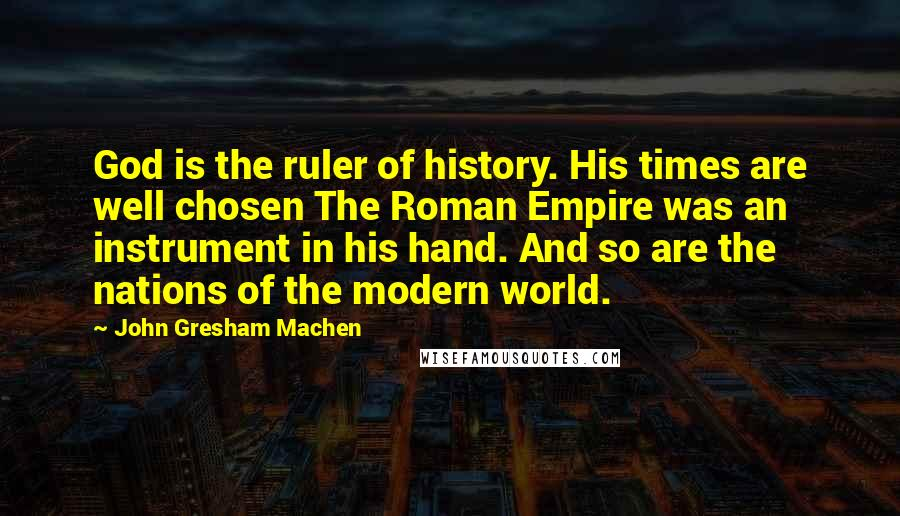 John Gresham Machen quotes: God is the ruler of history. His times are well chosen The Roman Empire was an instrument in his hand. And so are the nations of the modern world.