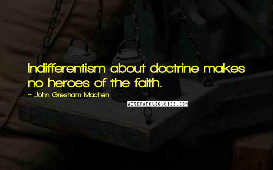 John Gresham Machen quotes: Indifferentism about doctrine makes no heroes of the faith.