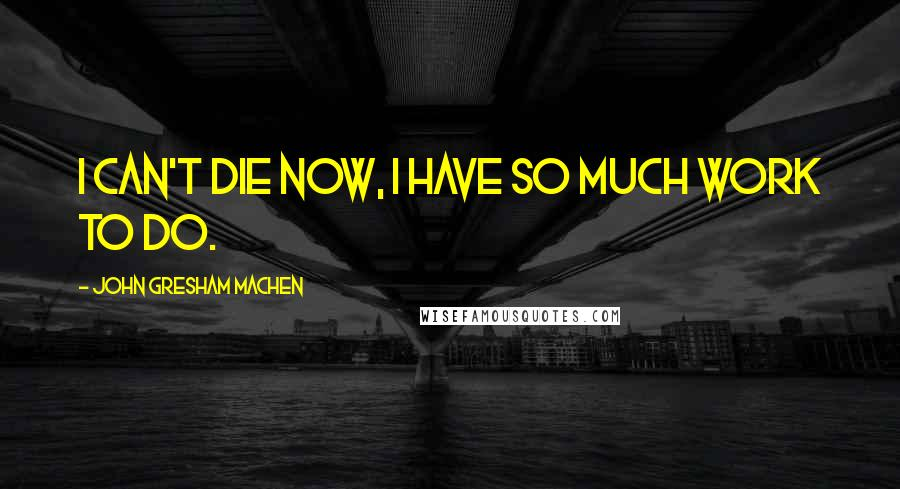 John Gresham Machen quotes: I can't die now, I have so much work to do.